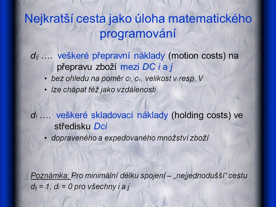 Nejkratší cesta jako úloha matematického programování d ij …. veškeré přepravní náklady (motion costs) na přepravu zboží mezi DC i a j bez ohledu na p