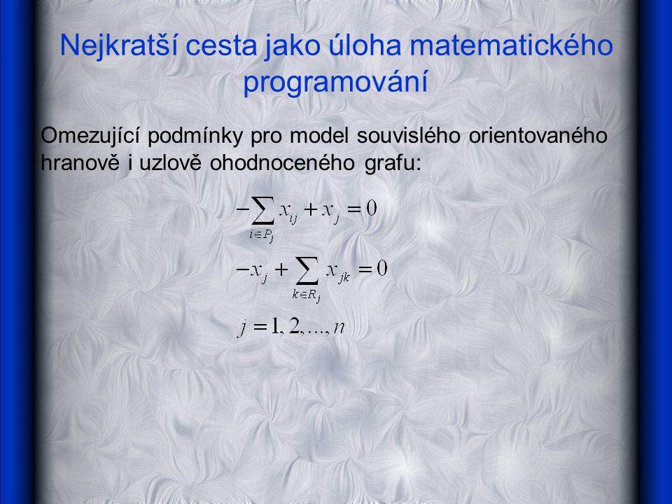 Nejkratší cesta jako úloha matematického programování Omezující podmínky pro model souvislého orientovaného hranově i uzlově ohodnoceného grafu:
