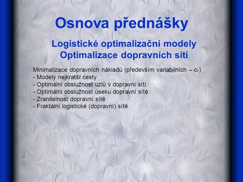 Osnova přednášky Logistické optimalizační modely Optimalizace dopravních sítí Minimalizace dopravních nákladů (především variabilních – c v ) - Modely nejkratší cesty - Optimální obslužnost uzlů v dopravní sítí - Optimální obslužnost úseku dopravní sítě - Zranitelnost dopravní sítě - Fraktální logistické (dopravní) sítě