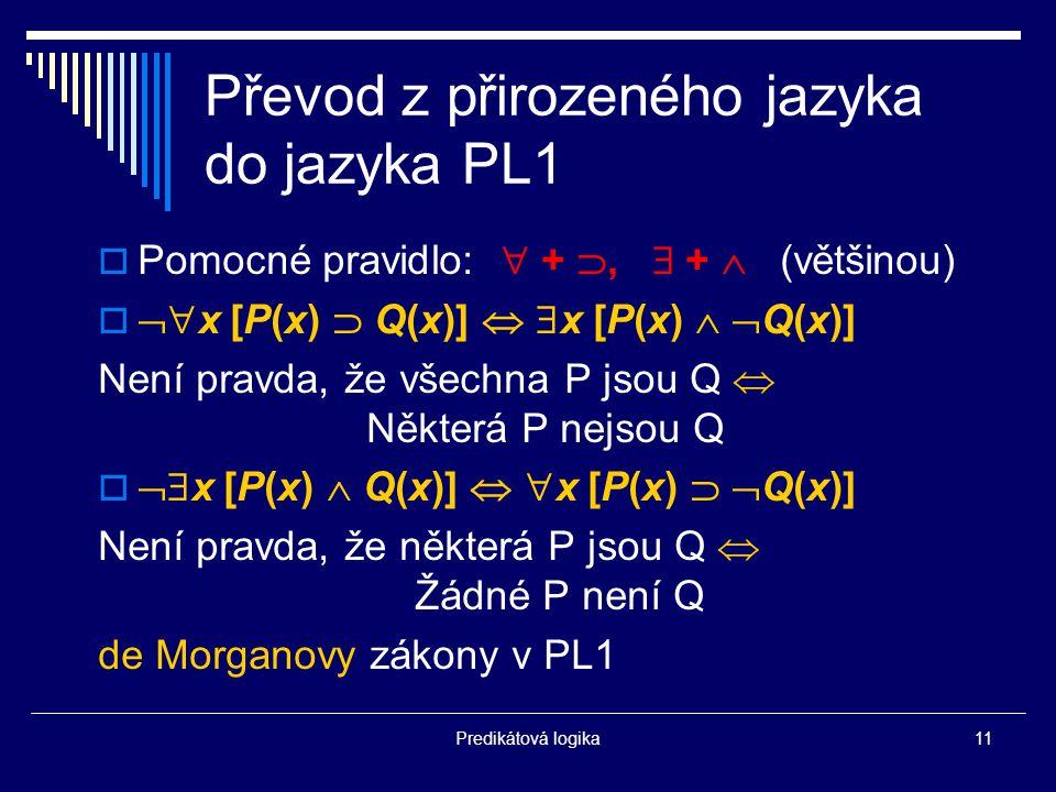 Predikátová logika11 Převod z přirozeného jazyka do jazyka PL1  Pomocné pravidlo:  + ,  +  (většinou)   x [P(x)  Q(x)]   x [P(x)   Q(x)] Není pravda, že všechna P jsou Q  Některá P nejsou Q   x [P(x)  Q(x)]   x [P(x)   Q(x)] Není pravda, že některá P jsou Q  Žádné P není Q de Morganovy zákony v PL1