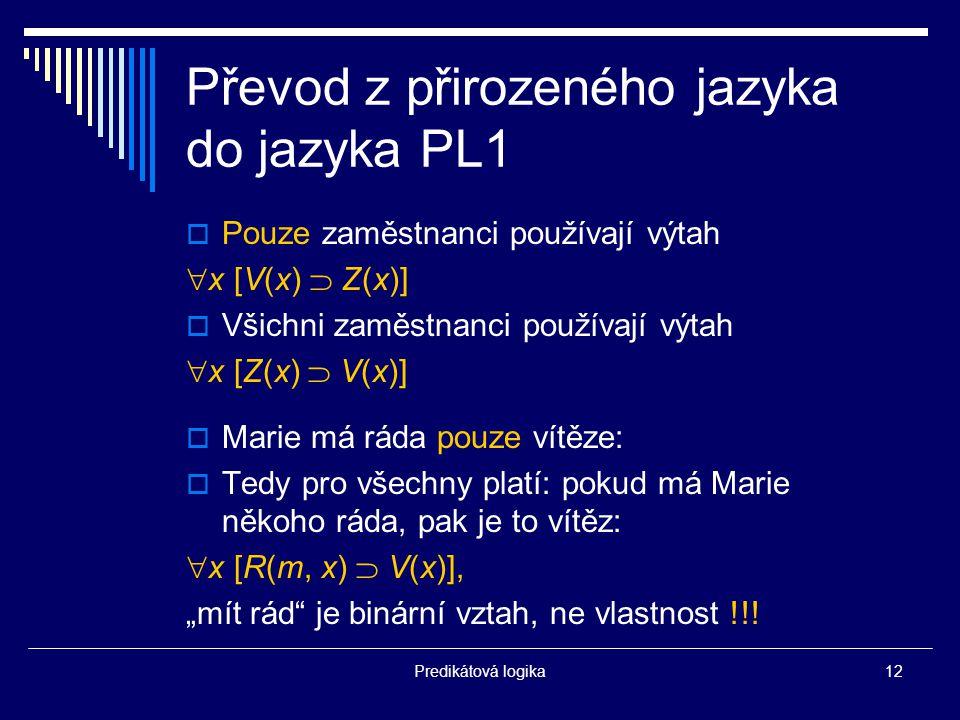 """Predikátová logika12 Převod z přirozeného jazyka do jazyka PL1  Pouze zaměstnanci používají výtah  x [V(x)  Z(x)]  Všichni zaměstnanci používají výtah  x [Z(x)  V(x)]  Marie má ráda pouze vítěze:  Tedy pro všechny platí: pokud má Marie někoho ráda, pak je to vítěz:  x [R(m, x)  V(x)], """"mít rád je binární vztah, ne vlastnost !!!"""