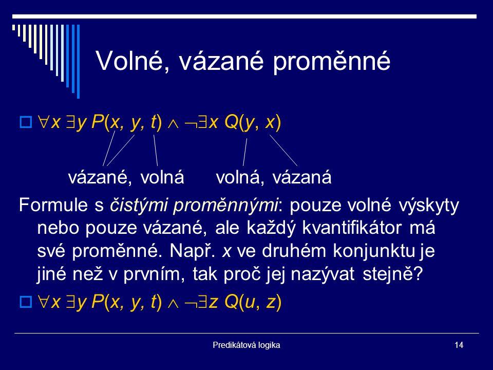 Predikátová logika14 Volné, vázané proměnné   x  y P(x, y, t)   x Q(y, x) vázané, volnávolná, vázaná Formule s čistými proměnnými: pouze volné výskyty nebo pouze vázané, ale každý kvantifikátor má své proměnné.