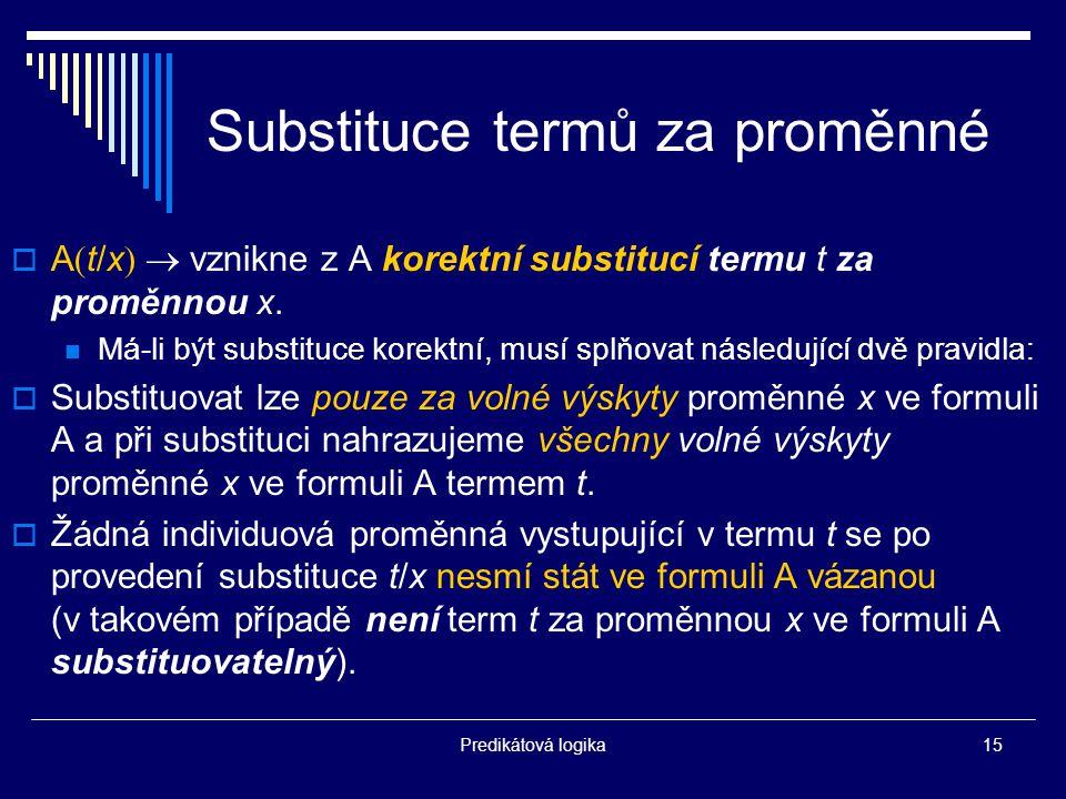 Predikátová logika15 Substituce termů za proměnné  A  t/x   vznikne z A korektní substitucí termu t za proměnnou x.