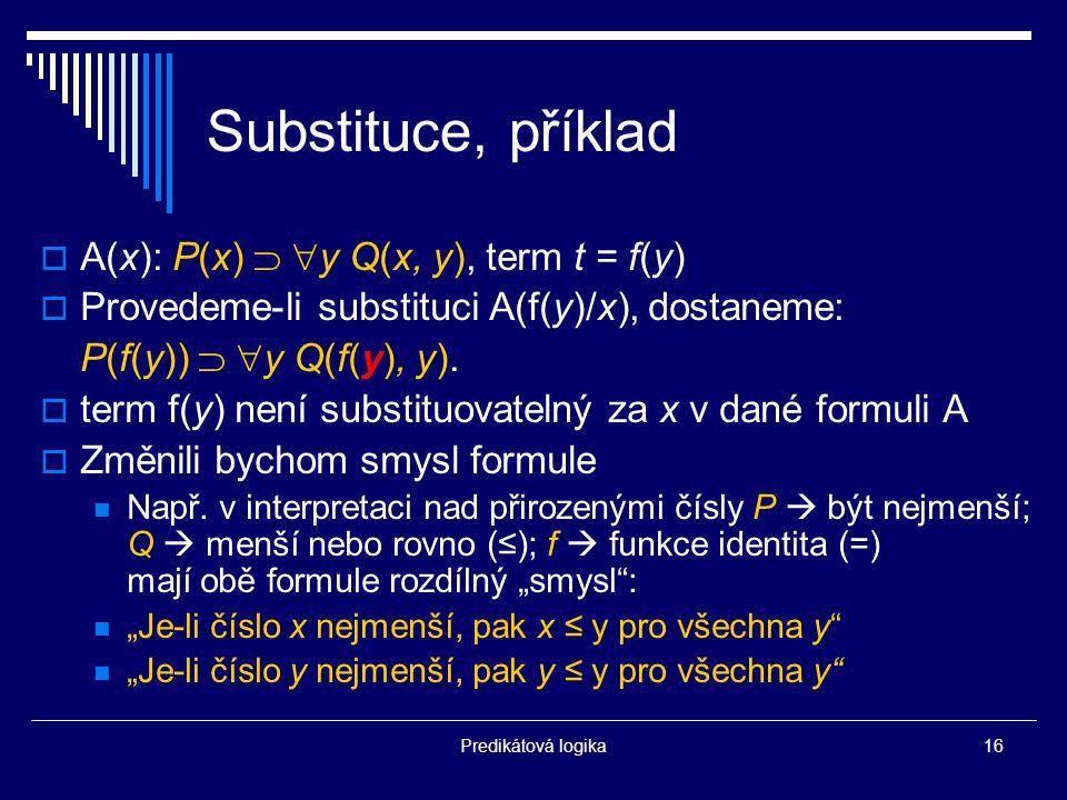 Predikátová logika16 Substituce, příklad  A(x): P(x)   y Q(x, y), term t = f(y)  Provedeme-li substituci A(f(y)/x), dostaneme: P(f(y))   y Q(f(y), y).