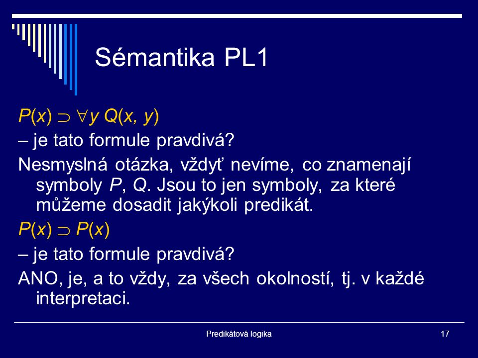 Predikátová logika17 Sémantika PL1 P(x)   y Q(x, y) – je tato formule pravdivá.