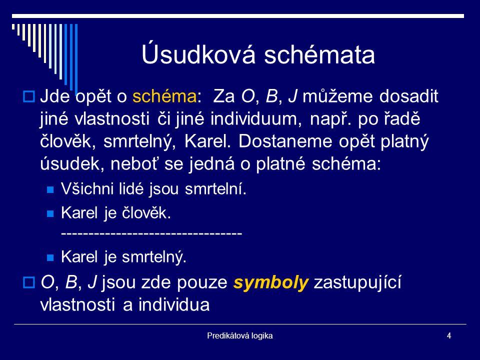 Predikátová logika4 Úsudková schémata  Jde opět o schéma: Za O, B, J můžeme dosadit jiné vlastnosti či jiné individuum, např.