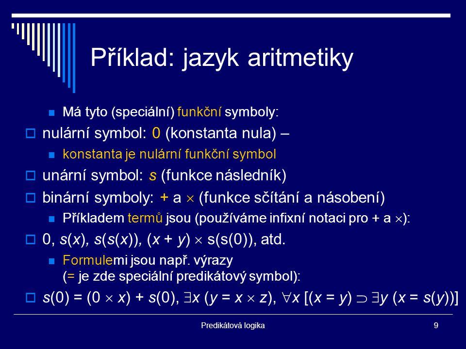 Predikátová logika9 Příklad: jazyk aritmetiky Má tyto (speciální) funkční symboly:  nulární symbol: 0 (konstanta nula) – konstanta je nulární funkční symbol  unární symbol: s (funkce následník)  binární symboly: + a  (funkce sčítání a násobení) Příkladem termů jsou (používáme infixní notaci pro + a  ):  0, s(x), s(s(x)), (x + y)  s(s(0)), atd.