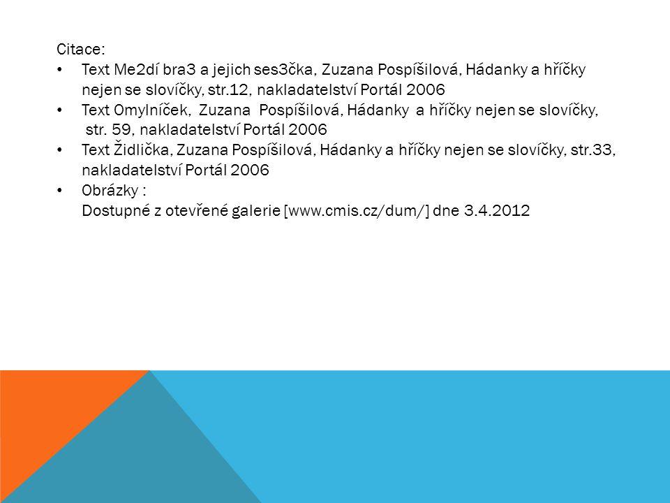 Citace: Text Me2dí bra3 a jejich ses3čka, Zuzana Pospíšilová, Hádanky a hříčky nejen se slovíčky, str.12, nakladatelství Portál 2006 Text Omylníček, Zuzana Pospíšilová, Hádanky a hříčky nejen se slovíčky, str.