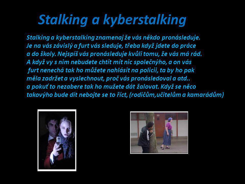 Stalking a kyberstalking znamenaj že vás někdo pronásleduje. Je na vás závislý a furt vás sleduje, třeba když jdete do práce a do školy. Nejspíš vás p