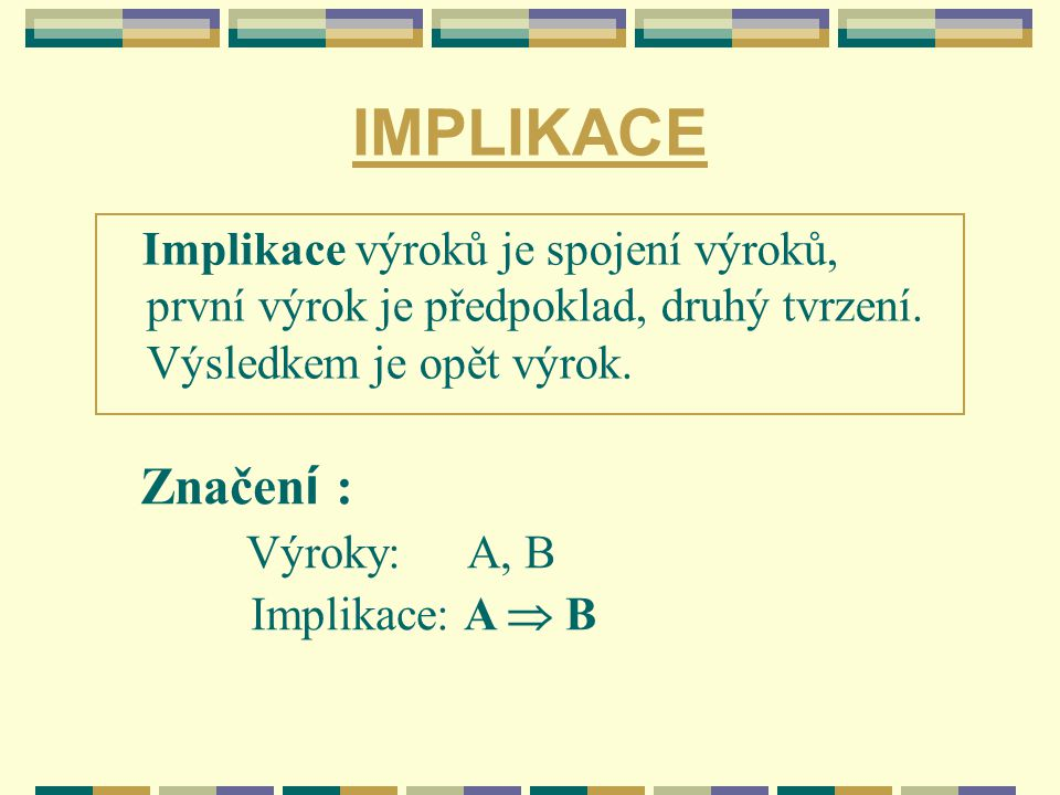IMPLIKACE Implikace výroků je spojení výroků, první výrok je předpoklad, druhý tvrzení. Výsledkem je opět výrok. Značen í : Výroky: A, B Implikace: A