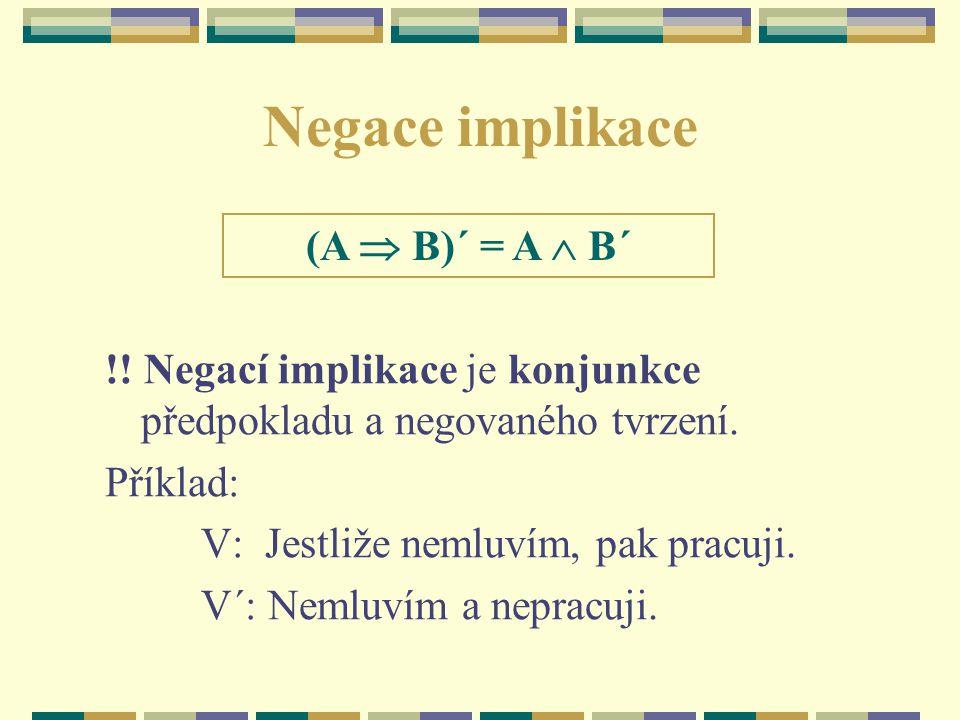 Negace implikace !! Negací implikace je konjunkce předpokladu a negovaného tvrzení. Příklad: V: Jestliže nemluvím, pak pracuji. V´: Nemluvím a nepracu