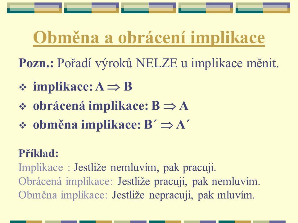 Obměna a obrácení implikace  implikace: A  B  obrácená implikace: B  A  obměna implikace: B´  A´ Pozn.: Pořadí výroků NELZE u implikace měnit. P