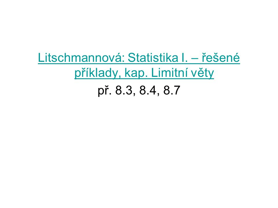 Litschmannová: Statistika I. – řešené příklady, kap. Limitní věty př. 8.3, 8.4, 8.7