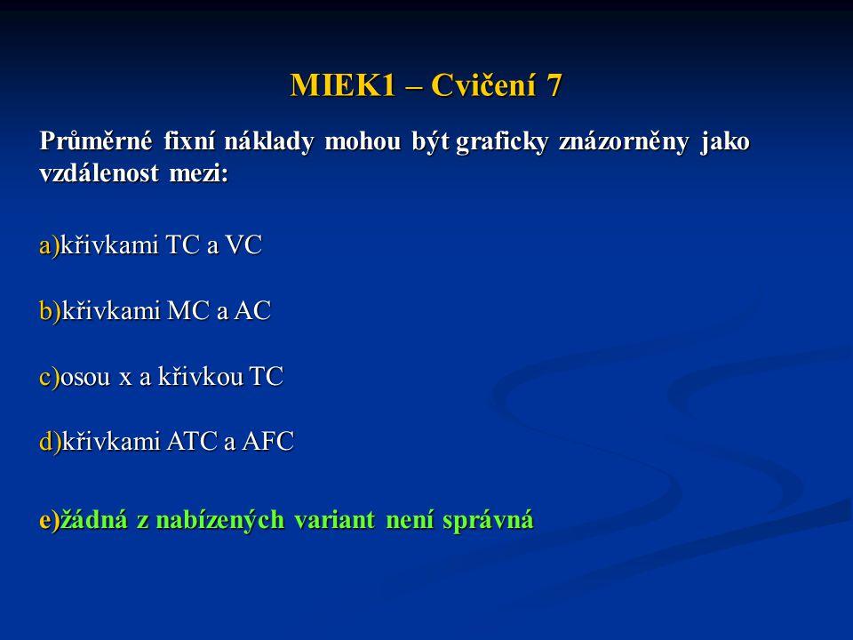 MIEK1 – Cvičení 7 Průměrné fixní náklady mohou být graficky znázorněny jako vzdálenost mezi: a)křivkami TC a VC b)křivkami MC a AC c)osou x a křivkou