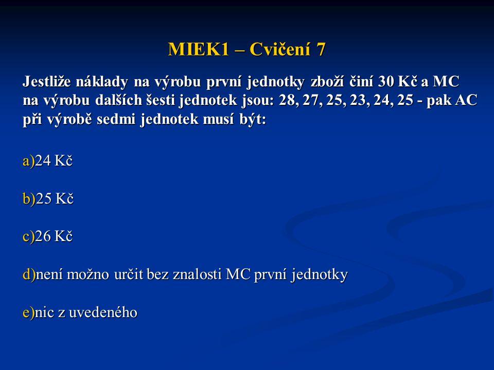 MIEK1 – Cvičení 7 Jestliže náklady na výrobu první jednotky zboží činí 30 Kč a MC na výrobu dalších šesti jednotek jsou: 28, 27, 25, 23, 24, 25 - pak