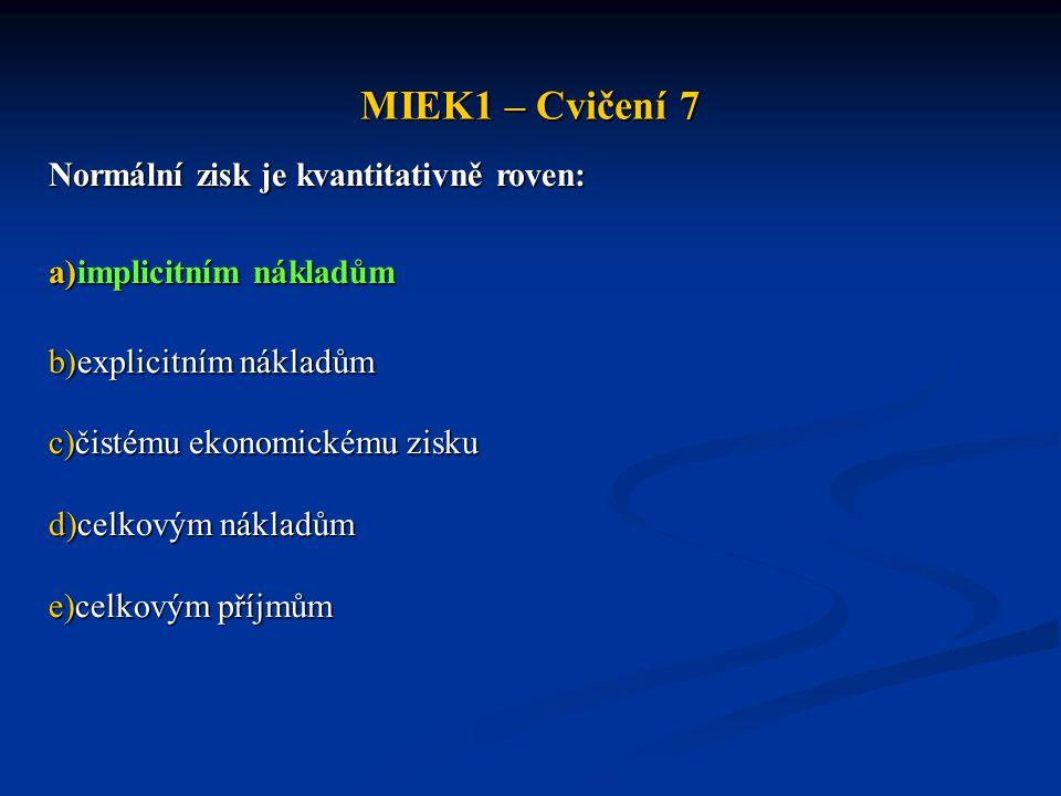 MIEK1 – Cvičení 7 Normální zisk je kvantitativně roven: a)implicitním nákladům b)explicitním nákladům c)čistému ekonomickému zisku d)celkovým nákladům