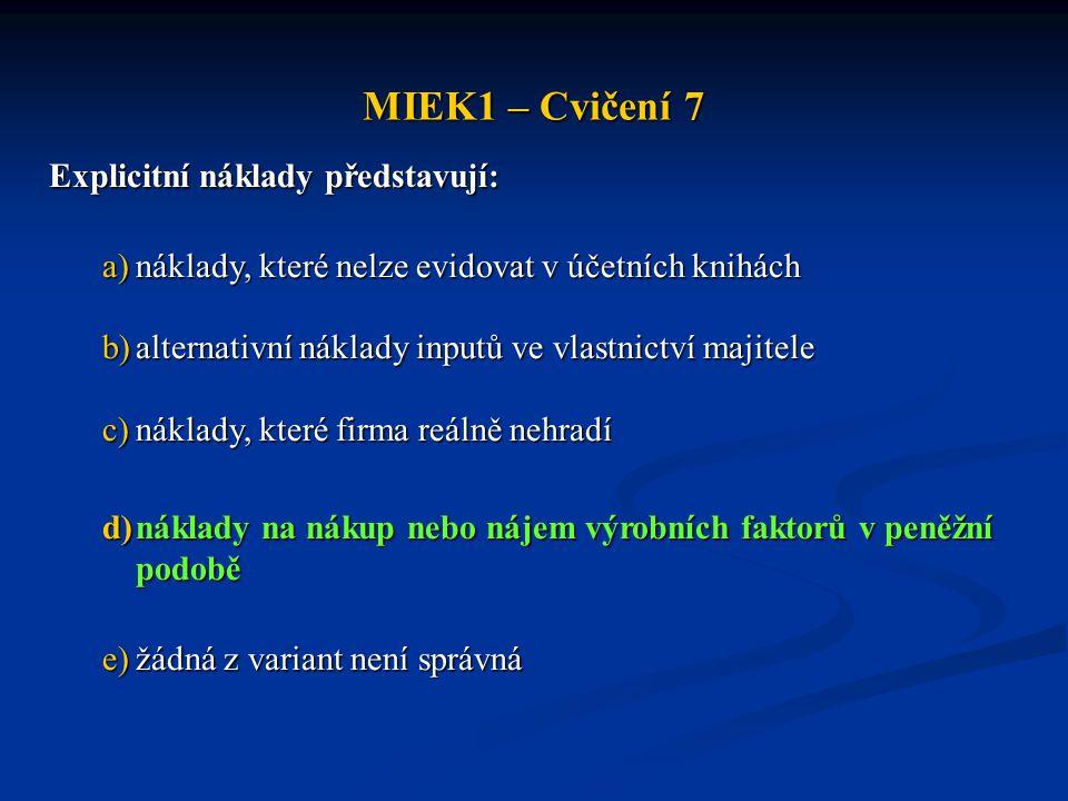 MIEK1 – Cvičení 7 Explicitní náklady představují: a)náklady, které nelze evidovat v účetních knihách b)alternativní náklady inputů ve vlastnictví maji