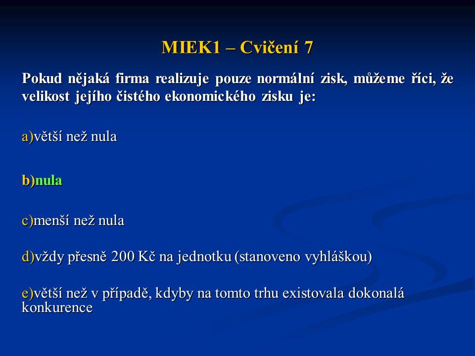 MIEK1 – Cvičení 7 Pokud nějaká firma realizuje pouze normální zisk, můžeme říci, že velikost jejího čistého ekonomického zisku je: a)větší než nula b)