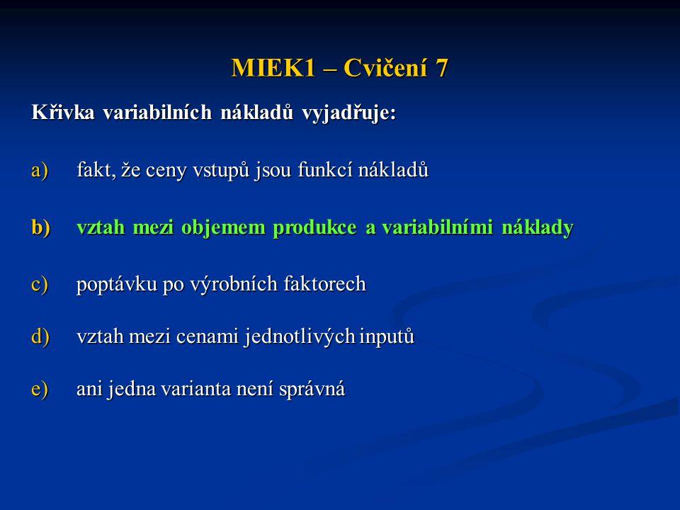 MIEK1 – Cvičení 7 Křivka variabilních nákladů vyjadřuje: a)fakt, že ceny vstupů jsou funkcí nákladů b)vztah mezi objemem produkce a variabilními nákla