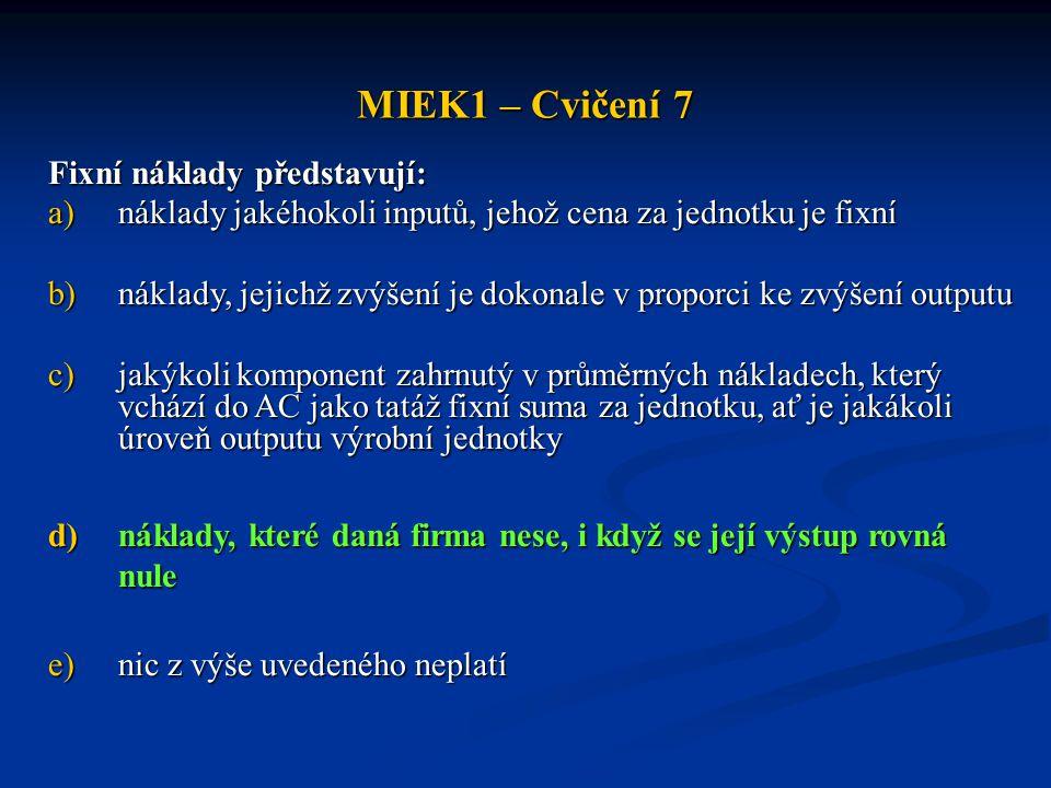 MIEK1 – Cvičení 7 Fixní náklady představují: a)náklady jakéhokoli inputů, jehož cena za jednotku je fixní b)náklady, jejichž zvýšení je dokonale v pro