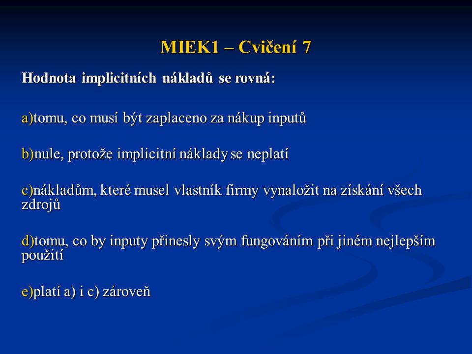 MIEK1 – Cvičení 7 Hodnota implicitních nákladů se rovná: a)tomu, co musí být zaplaceno za nákup inputů b)nule, protože implicitní náklady se neplatí c