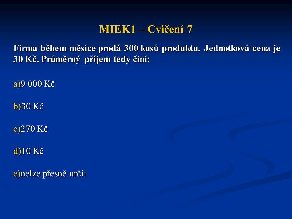 MIEK1 – Cvičení 7 Firma během měsíce prodá 300 kusů produktu. Jednotková cena je 30 Kč. Průměrný příjem tedy činí: a)9 000 Kč b)30 Kč c)270 Kč d)10 Kč