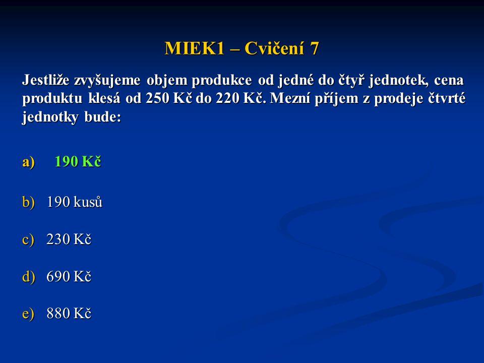 MIEK1 – Cvičení 7 Jestliže zvyšujeme objem produkce od jedné do čtyř jednotek, cena produktu klesá od 250 Kč do 220 Kč. Mezní příjem z prodeje čtvrté