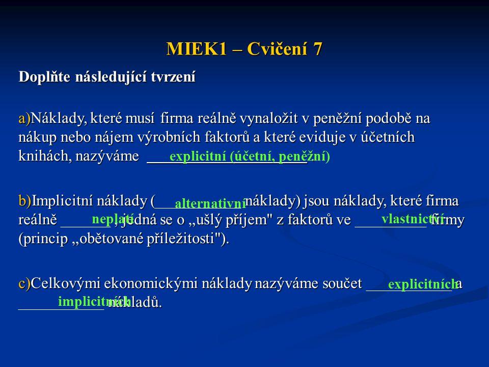 MIEK1 – Cvičení 7 Doplňte následující tvrzení a)Náklady, které musí firma reálně vynaložit v peněžní podobě na nákup nebo nájem výrobních faktorů a kt