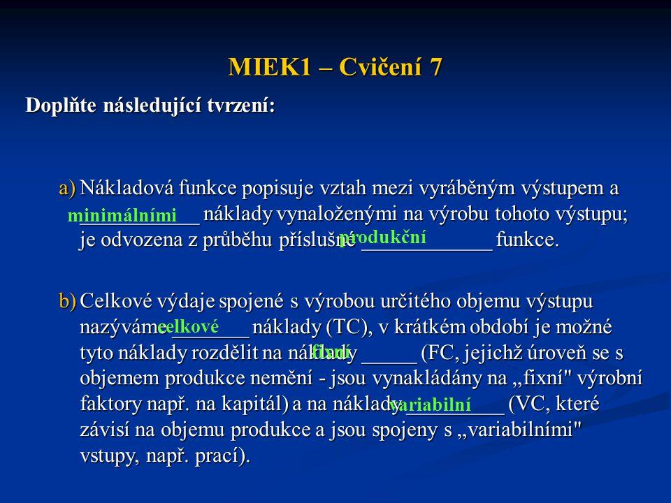 MIEK1 – Cvičení 7 Doplňte následující tvrzení: a)Nákladová funkce popisuje vztah mezi vyráběným výstupem a ___________ náklady vynaloženými na výrobu