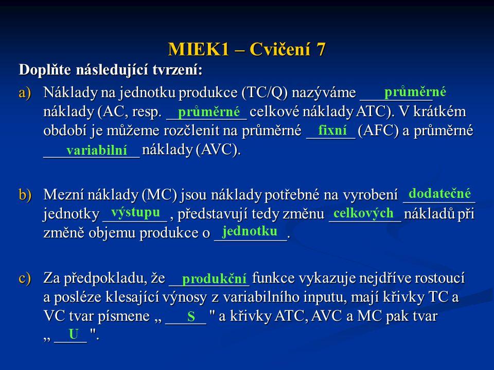MIEK1 – Cvičení 7 Doplňte následující tvrzení: a)Náklady na jednotku produkce (TC/Q) nazýváme _________ náklady (AC, resp. __________ celkové náklady