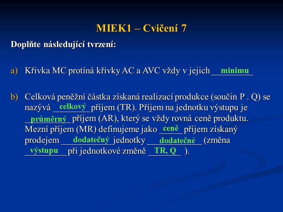 MIEK1 – Cvičení 7 Doplňte následující tvrzení: a)Křivka MC protíná křivky AC a AVC vždy v jejich _________ b)Celková peněžní částka získaná realizací