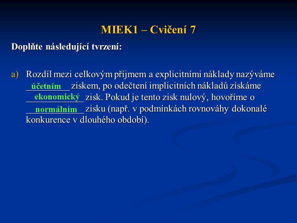 MIEK1 – Cvičení 7 Doplňte následující tvrzení: a)Rozdíl mezi celkovým příjmem a explicitními náklady nazýváme _________ ziskem, po odečtení implicitní