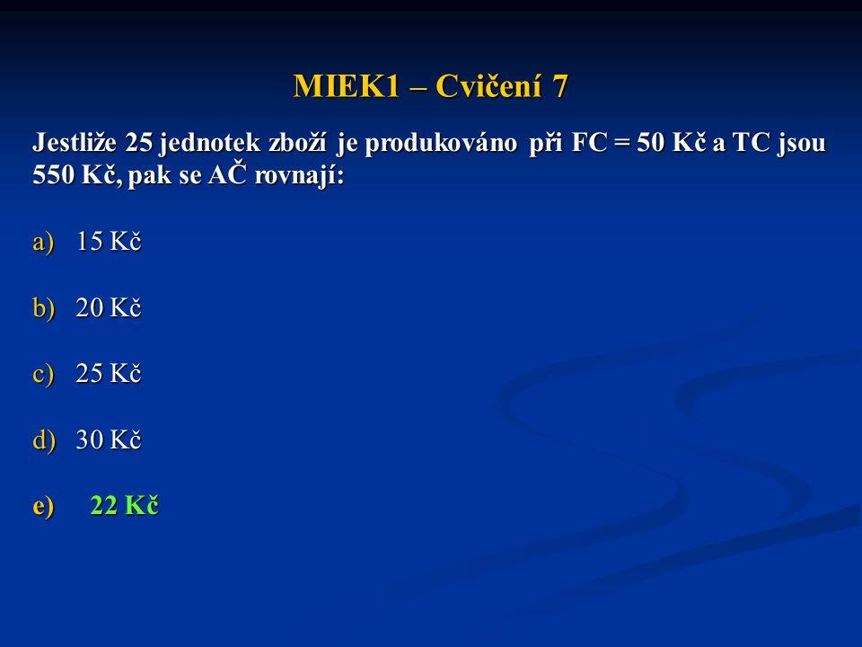 MIEK1 – Cvičení 7 Jestliže 25 jednotek zboží je produkováno při FC = 50 Kč a TC jsou 550 Kč, pak se AČ rovnají: a)15 Kč b)20 Kč c)25 Kč d)30 Kč e)22 K