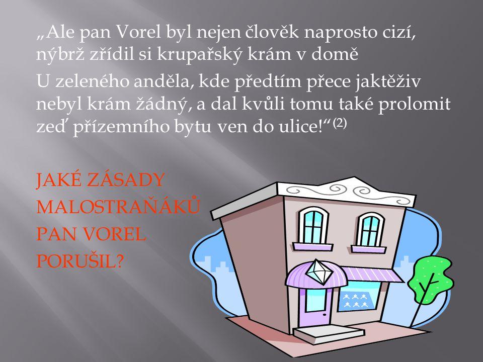"""""""Ale pan Vorel byl nejen člověk naprosto cizí, nýbrž zřídil si krupařský krám v domě U zeleného anděla, kde předtím přece jaktěživ nebyl krám žádný, a dal kvůli tomu také prolomit zeď přízemního bytu ven do ulice! (2) JAKÉ ZÁSADY MALOSTRAŇÁKŮ PAN VOREL PORUŠIL"""