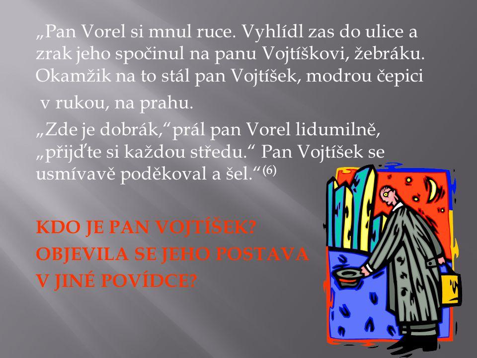 """""""Pan Vorel si mnul ruce. Vyhlídl zas do ulice a zrak jeho spočinul na panu Vojtíškovi, žebráku."""