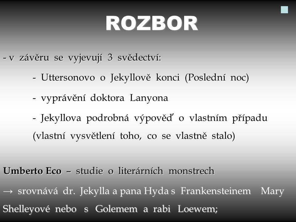 ROZBOR - v závěru se vyjevují 3 svědectví: - Uttersonovo o Jekyllově konci (Poslední noc) - vyprávění doktora Lanyona - Jekyllova podrobná výpověď o vlastním případu (vlastní vysvětlení toho, co se vlastně stalo) Umberto Eco – studie o literárních monstrech → srovnává dr.