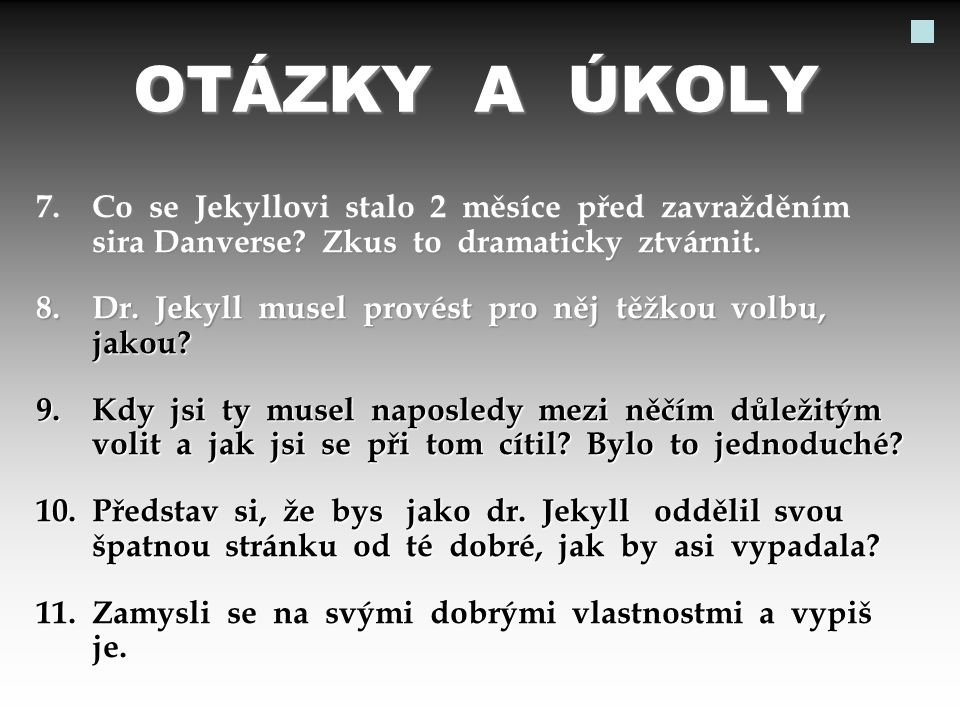 OTÁZKY A ÚKOLY 7. Co se Jekyllovi stalo 2 měsíce před zavražděním sira Danverse? Zkus to dramaticky ztvárnit. 8. Dr. Jekyll musel provést pro něj těžk