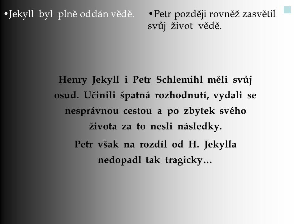 Jekyll byl plně oddán vědě.Petr později rovněž zasvětil svůj život vědě. Henry Jekyll i Petr Schlemihl měli svůj osud. Učinili špatná rozhodnutí, vyda