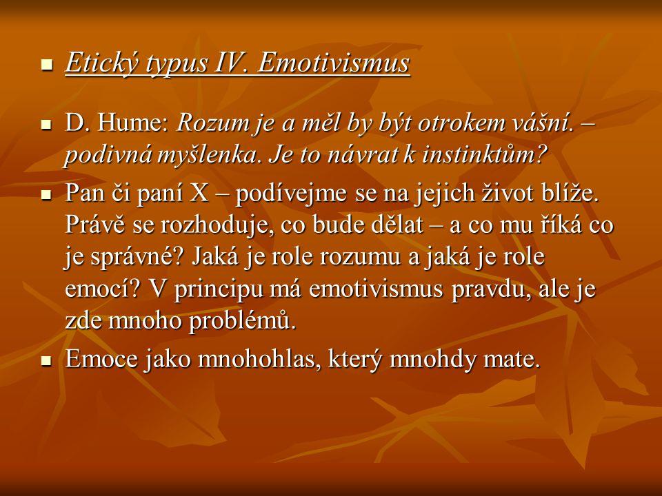 Etický typus IV. Emotivismus Etický typus IV. Emotivismus D. Hume: Rozum je a měl by být otrokem vášní. – podivná myšlenka. Je to návrat k instinktům?