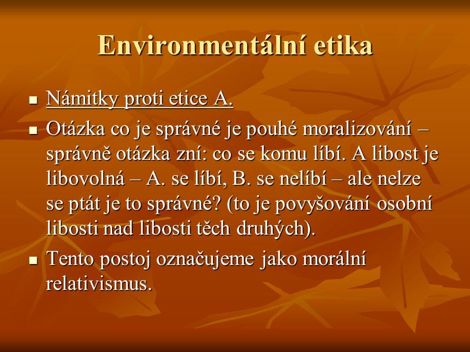 Environmentální etika Námitky proti etice A. Námitky proti etice A. Otázka co je správné je pouhé moralizování – správně otázka zní: co se komu líbí.
