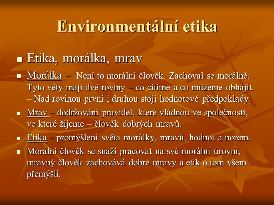 Environmentální etika Etika, morálka, mrav Etika, morálka, mrav Morálka – Není to morální člověk. Zachoval se morálně. Tyto věty mají dvě roviny – co