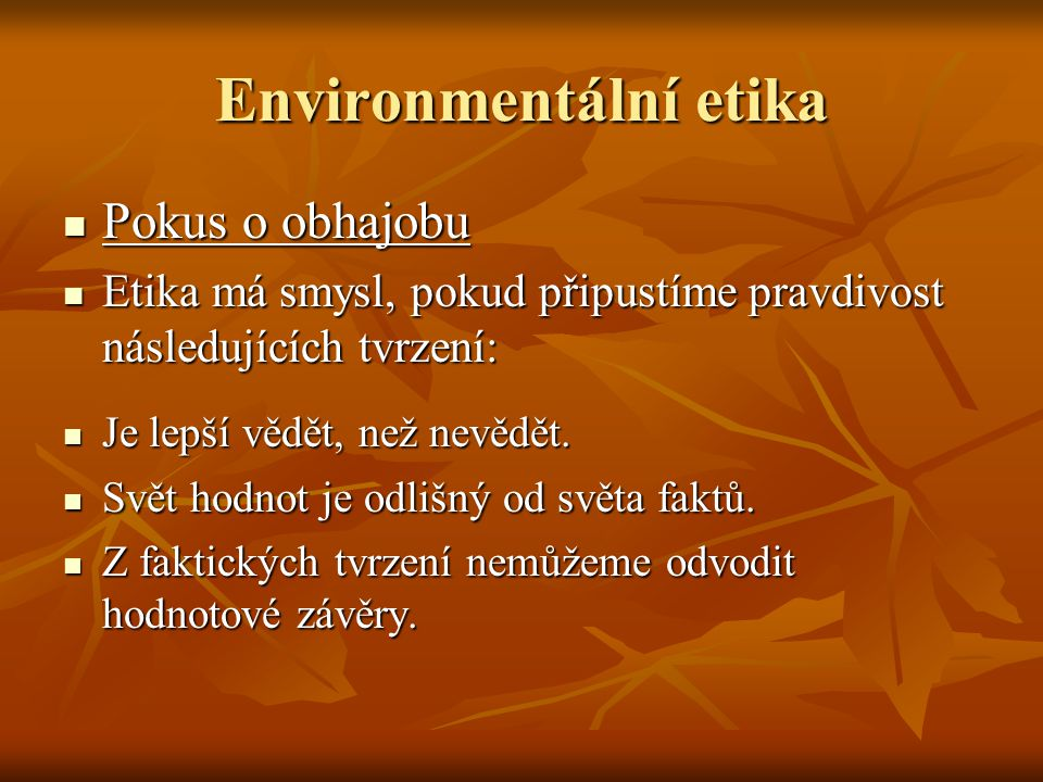 Environmentální etika Pokus o obhajobu Pokus o obhajobu Etika má smysl, pokud připustíme pravdivost následujících tvrzení: Etika má smysl, pokud připu