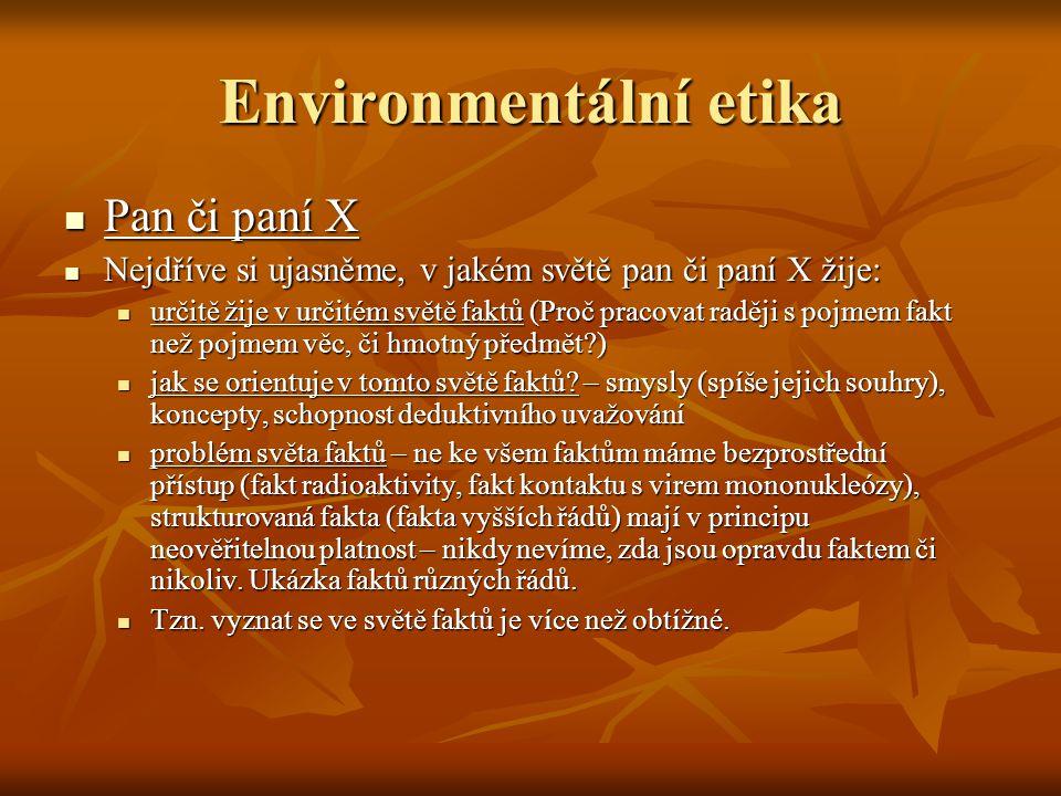 Environmentální etika Problémy pana X (či paní X) pokračují Problémy pana X (či paní X) pokračují Existuje ještě jiný svět než svět faktů.