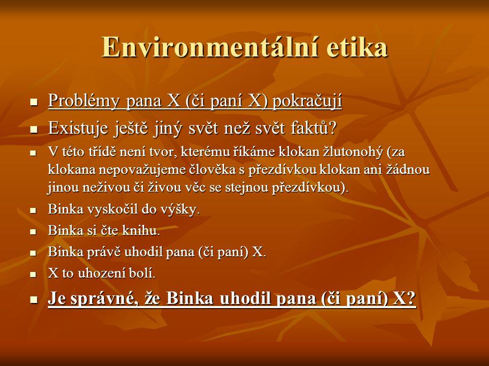 Environmentální etika Problémy pana X (či paní X) pokračují Problémy pana X (či paní X) pokračují Existuje ještě jiný svět než svět faktů? Existuje je
