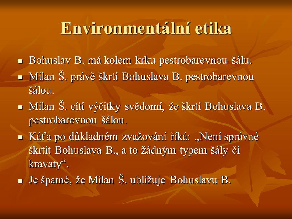 Environmentální etika Bohuslav B. má kolem krku pestrobarevnou šálu. Bohuslav B. má kolem krku pestrobarevnou šálu. Milan Š. právě škrtí Bohuslava B.