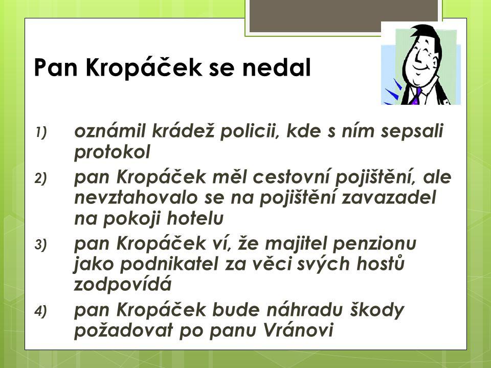 Pan Kropáček se nedal 1) oznámil krádež policii, kde s ním sepsali protokol 2) pan Kropáček měl cestovní pojištění, ale nevztahovalo se na pojištění zavazadel na pokoji hotelu 3) pan Kropáček ví, že majitel penzionu jako podnikatel za věci svých hostů zodpovídá 4) pan Kropáček bude náhradu škody požadovat po panu Vránovi