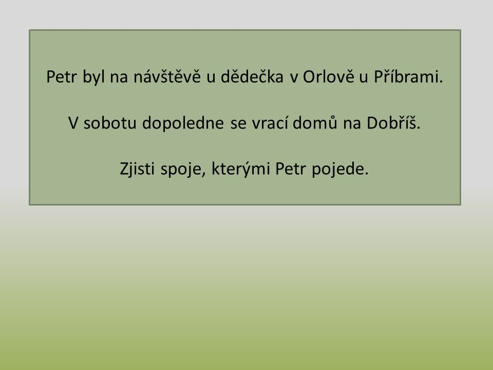 Petr byl na návštěvě u dědečka v Orlově u Příbrami. V sobotu dopoledne se vrací domů na Dobříš. Zjisti spoje, kterými Petr pojede.
