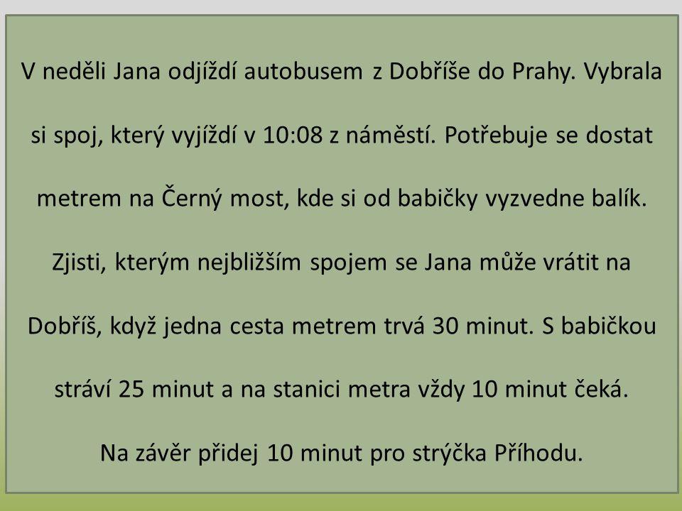 V neděli Jana odjíždí autobusem z Dobříše do Prahy. Vybrala si spoj, který vyjíždí v 10:08 z náměstí. Potřebuje se dostat metrem na Černý most, kde si