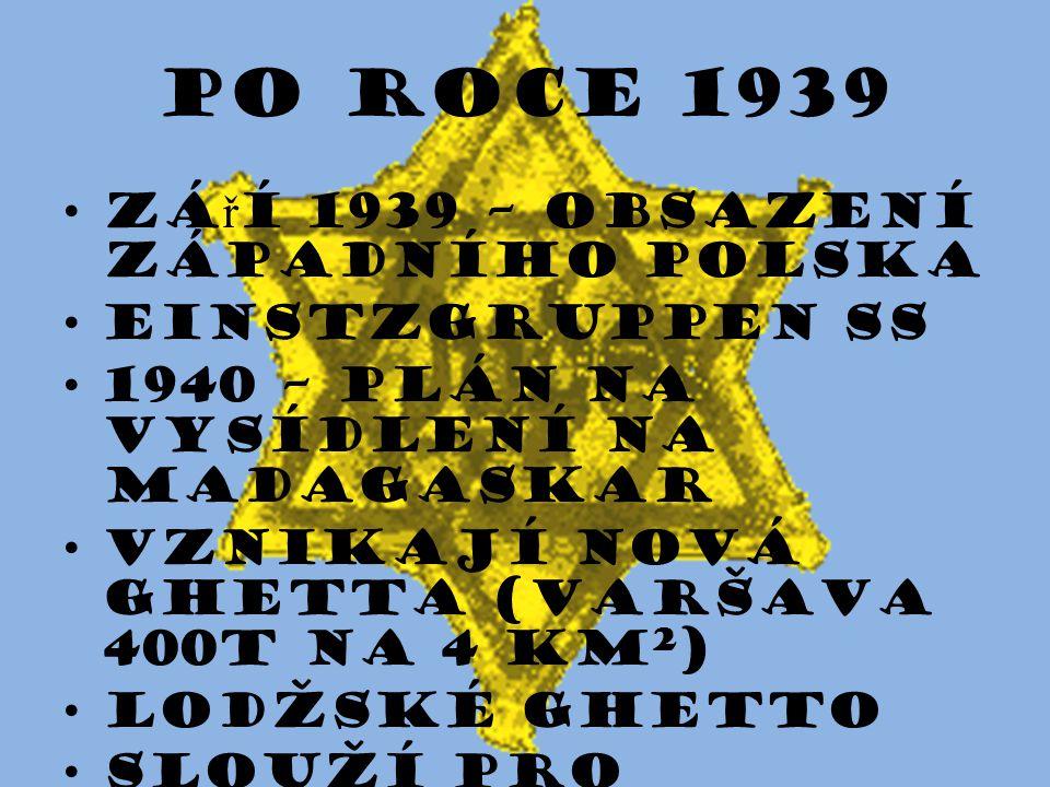 Po roce 1939 zá ř í 1939 – obsazení západního Polska Einstzgruppen SS 1940 – plán na vysídlení na Madagaskar vznikají nová ghetta (Varšava 400t na 4 k