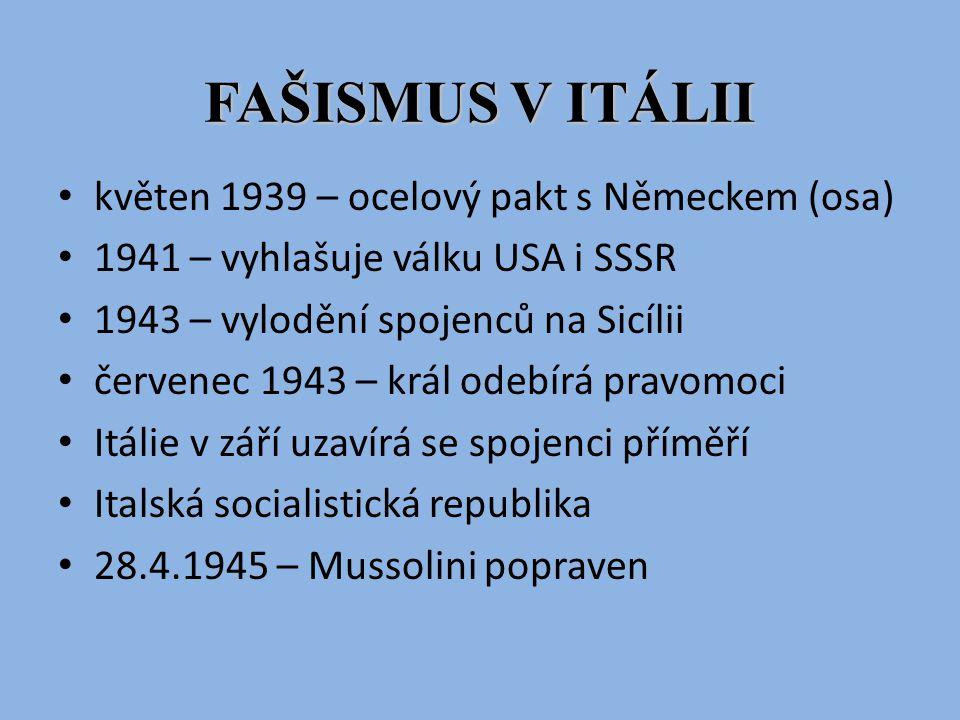 FAŠISMUS V ITÁLII květen 1939 – ocelový pakt s Německem (osa) 1941 – vyhlašuje válku USA i SSSR 1943 – vylodění spojenců na Sicílii červenec 1943 – kr